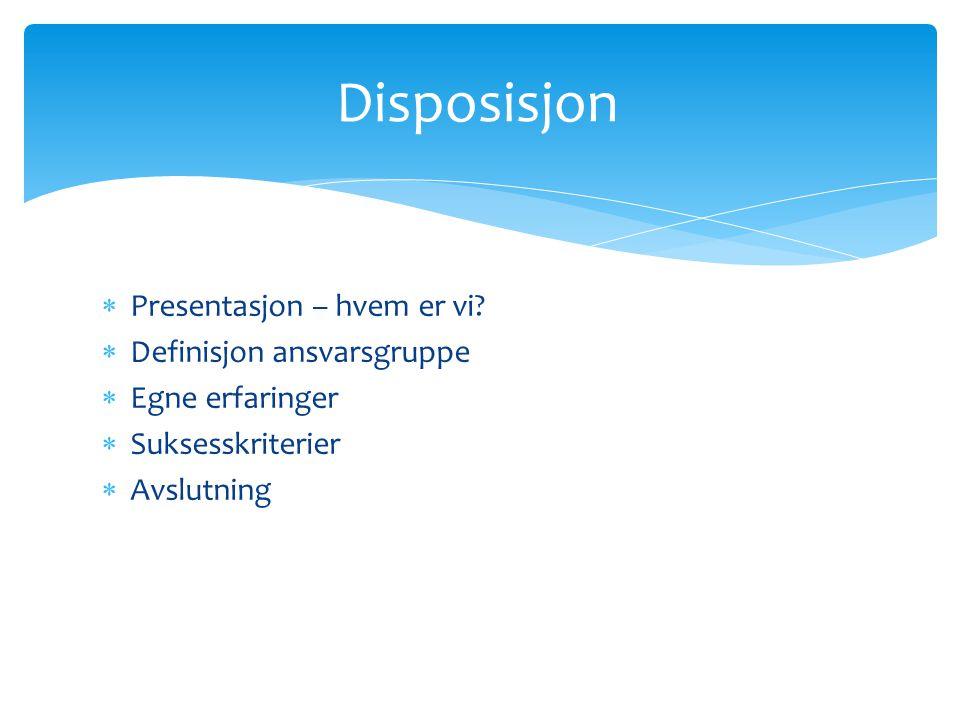  Presentasjon – hvem er vi?  Definisjon ansvarsgruppe  Egne erfaringer  Suksesskriterier  Avslutning Disposisjon