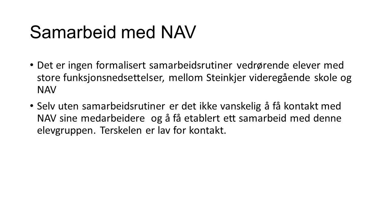 Samarbeid med NAV Det er ingen formalisert samarbeidsrutiner vedrørende elever med store funksjonsnedsettelser, mellom Steinkjer videregående skole og NAV Selv uten samarbeidsrutiner er det ikke vanskelig å få kontakt med NAV sine medarbeidere og å få etablert ett samarbeid med denne elevgruppen.