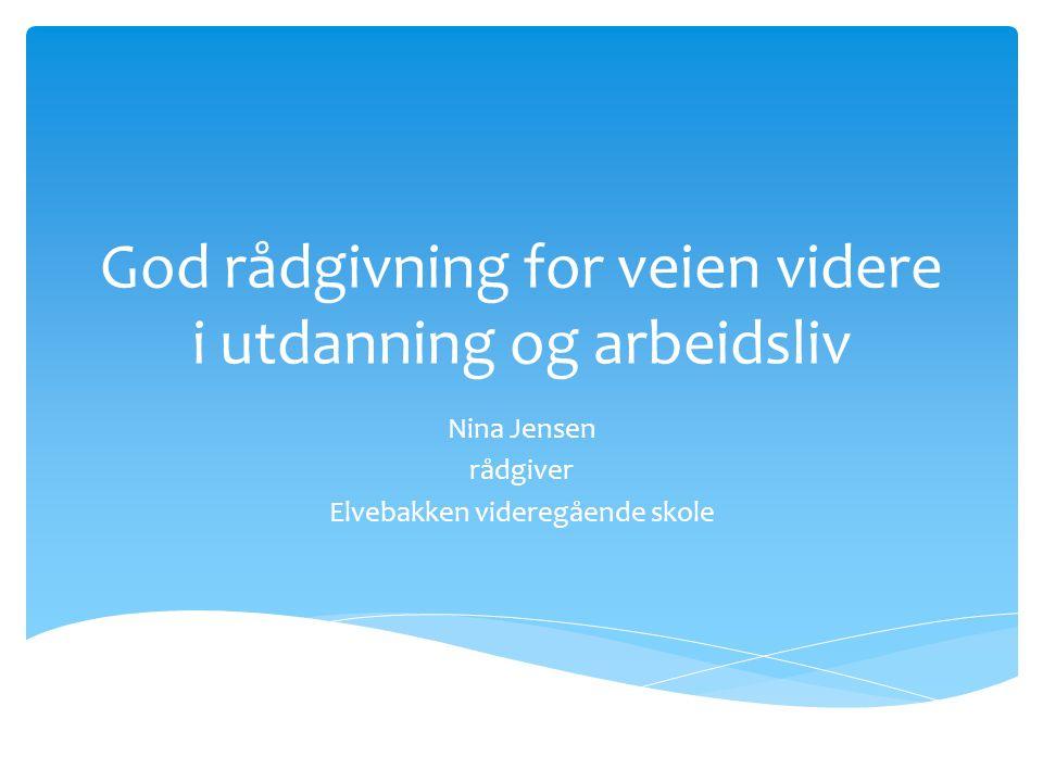 God rådgivning for veien videre i utdanning og arbeidsliv Nina Jensen rådgiver Elvebakken videregående skole