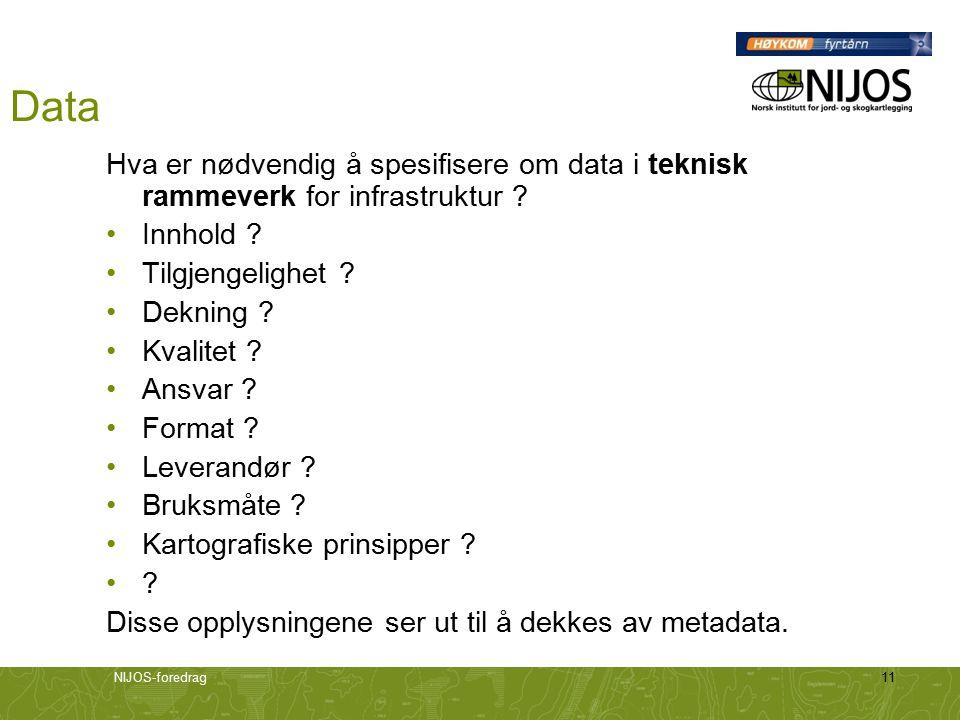 NIJOS-foredrag11 Data Hva er nødvendig å spesifisere om data i teknisk rammeverk for infrastruktur ? Innhold ? Tilgjengelighet ? Dekning ? Kvalitet ?