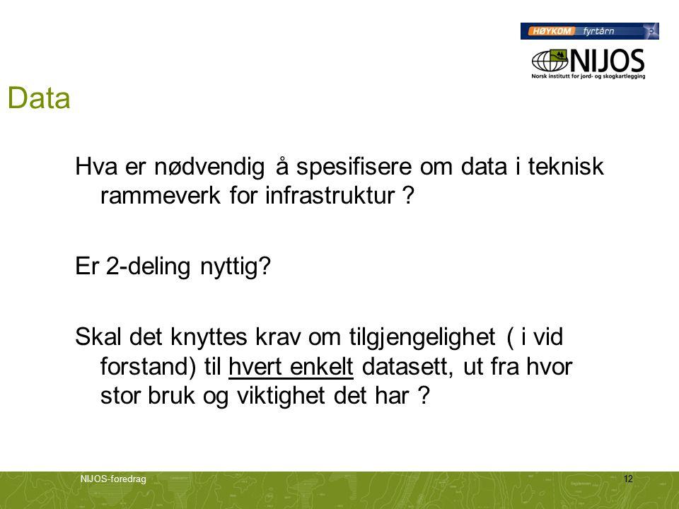 NIJOS-foredrag12 Data Hva er nødvendig å spesifisere om data i teknisk rammeverk for infrastruktur ? Er 2-deling nyttig? Skal det knyttes krav om tilg