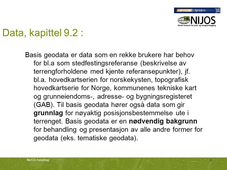 NIJOS-foredrag2 Data, kapittel 9.2 : Basis geodata er data som en rekke brukere har behov for bl.a som stedfestingsreferanse (beskrivelse av terrengforholdene med kjente referansepunkter), jf.