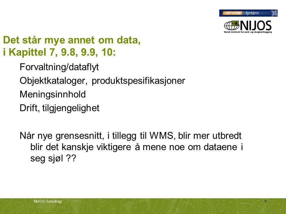 NIJOS-foredrag9 Det står mye annet om data, i Kapittel 7, 9.8, 9.9, 10: Forvaltning/dataflyt Objektkataloger, produktspesifikasjoner Meningsinnhold Drift, tilgjengelighet Når nye grensesnitt, i tillegg til WMS, blir mer utbredt blir det kanskje viktigere å mene noe om dataene i seg sjøl