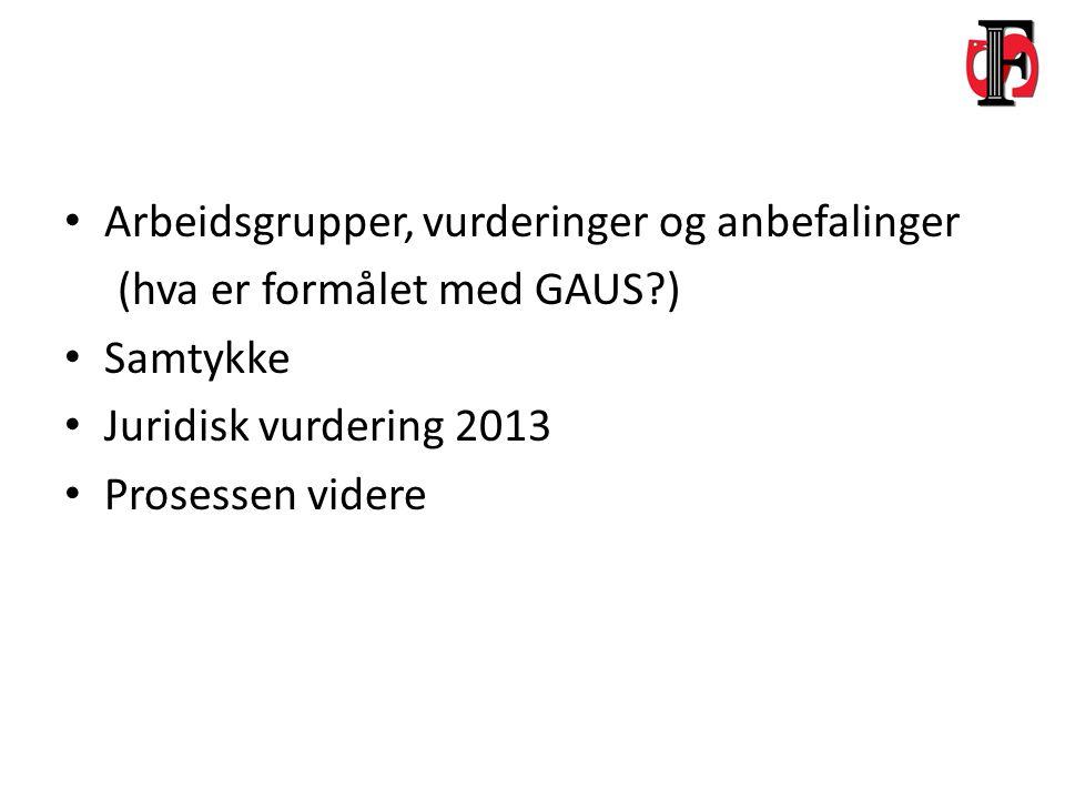 Arbeidsgrupper, vurderinger og anbefalinger (hva er formålet med GAUS?) Samtykke Juridisk vurdering 2013 Prosessen videre