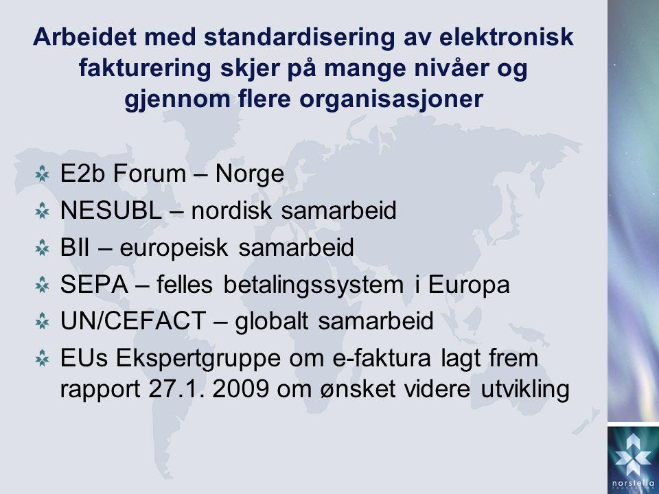 Arbeidet med standardisering av elektronisk fakturering skjer på mange nivåer og gjennom flere organisasjoner E2b Forum – Norge NESUBL – nordisk samarbeid BII – europeisk samarbeid SEPA – felles betalingssystem i Europa UN/CEFACT – globalt samarbeid EUs Ekspertgruppe om e-faktura lagt frem rapport 27.1.
