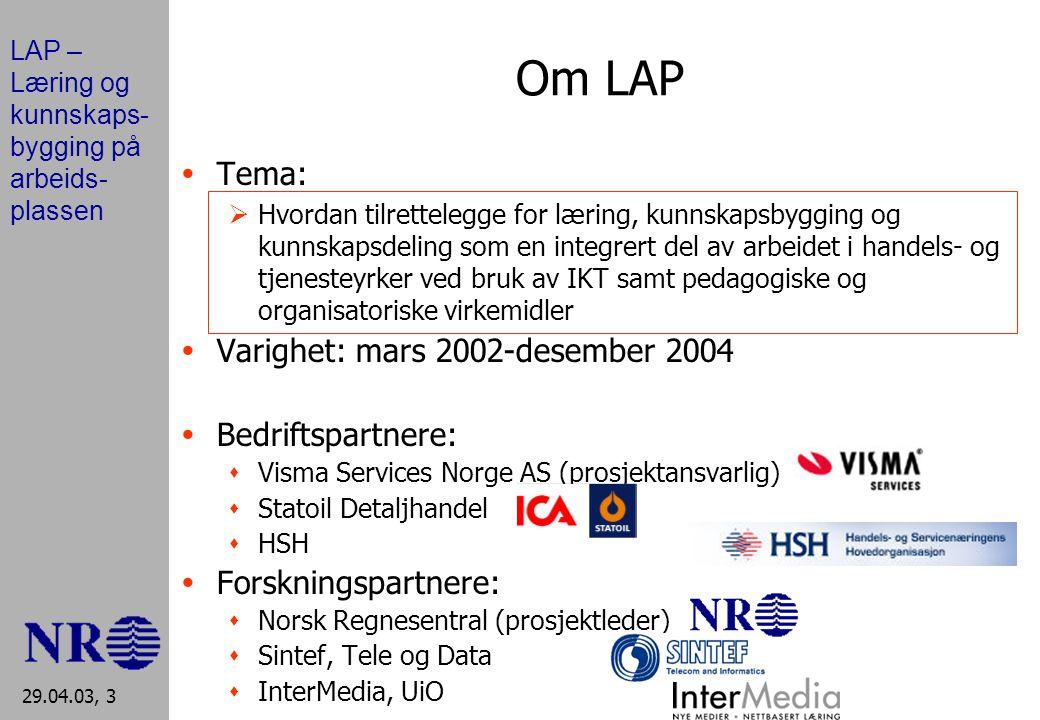 LAP – Læring og kunnskaps- bygging på arbeids- plassen 29.04.03, 3 Om LAP  Tema:  Hvordan tilrettelegge for læring, kunnskapsbygging og kunnskapsdeling som en integrert del av arbeidet i handels- og tjenesteyrker ved bruk av IKT samt pedagogiske og organisatoriske virkemidler  Varighet: mars 2002-desember 2004  Bedriftspartnere:  Visma Services Norge AS (prosjektansvarlig)  Statoil Detaljhandel  HSH  Forskningspartnere:  Norsk Regnesentral (prosjektleder)  Sintef, Tele og Data  InterMedia, UiO