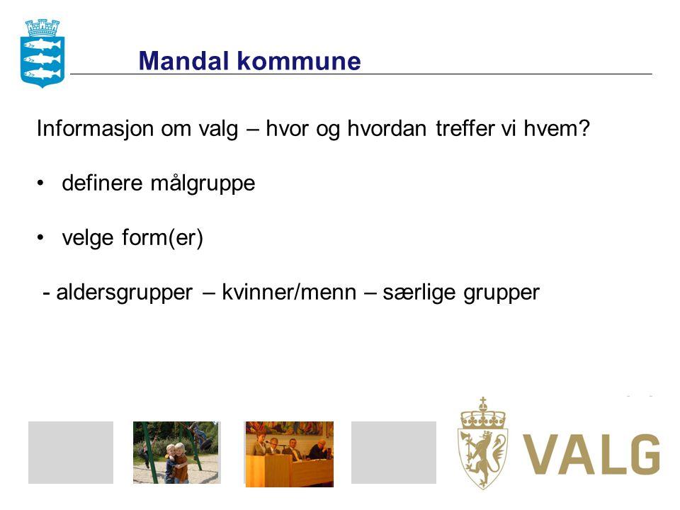 Mandal kommune Informasjon om valg – hvor og hvordan treffer vi hvem? definere målgruppe velge form(er) - aldersgrupper – kvinner/menn – særlige grupp