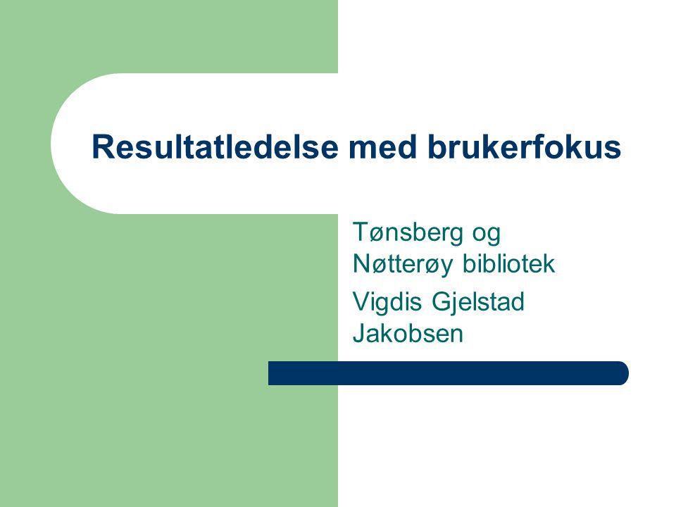 Resultatledelse med brukerfokus Tønsberg og Nøtterøy bibliotek Vigdis Gjelstad Jakobsen