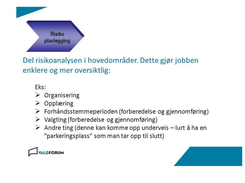 Del risikoanalysen i hovedområder. Dette gjør jobben enklere og mer oversiktlig: Eks:  Organisering  Opplæring  Forhåndsstemmeperioden (forberedels