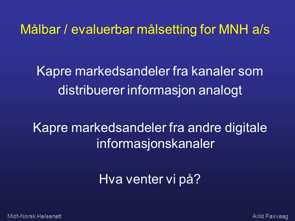 Midt-Norsk HelsenettArild Faxvaag Målbar / evaluerbar målsetting for MNH a/s Kapre markedsandeler fra kanaler som distribuerer informasjon analogt Kap