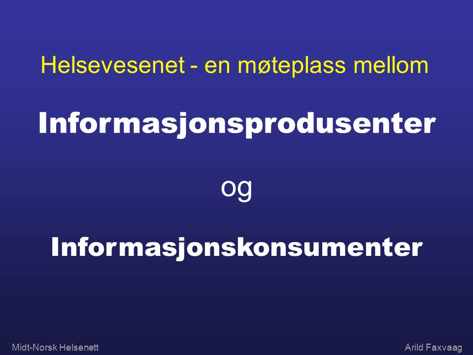 Midt-Norsk HelsenettArild Faxvaag Helsevesenet - en møteplass mellom Informasjonsprodusenter og Informasjonskonsumenter