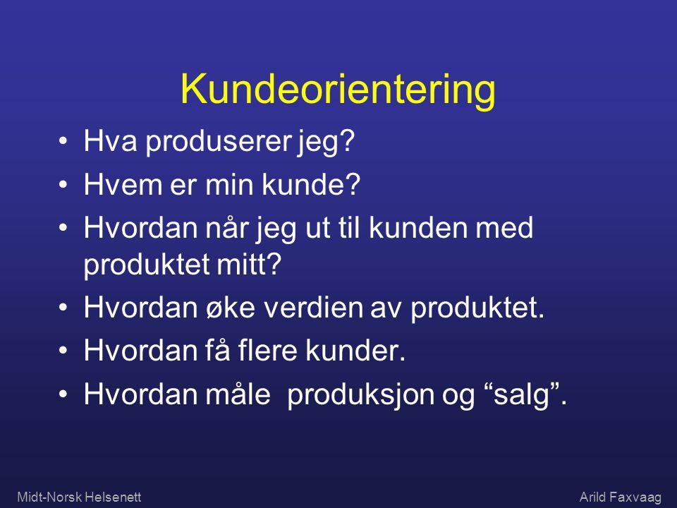 Midt-Norsk HelsenettArild Faxvaag Kundeorientering Hva produserer jeg? Hvem er min kunde? Hvordan når jeg ut til kunden med produktet mitt? Hvordan øk