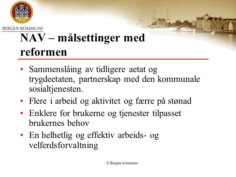 © Bergen kommune NAV – målsettinger med reformen Sammenslåing av tidligere aetat og trygdeetaten, partnerskap med den kommunale sosialtjenesten.