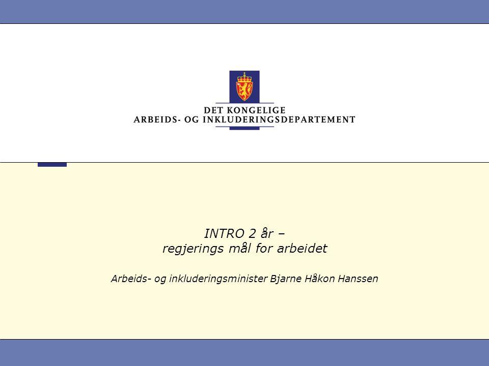 INTRO 2 år – regjerings mål for arbeidet Arbeids- og inkluderingsminister Bjarne Håkon Hanssen