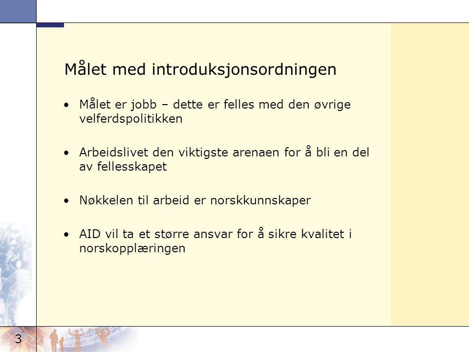 3 Målet med introduksjonsordningen Målet er jobb – dette er felles med den øvrige velferdspolitikken Arbeidslivet den viktigste arenaen for å bli en del av fellesskapet Nøkkelen til arbeid er norskkunnskaper AID vil ta et større ansvar for å sikre kvalitet i norskopplæringen