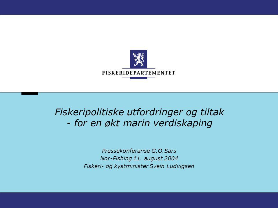 Fiskeripolitiske utfordringer og tiltak - for en økt marin verdiskaping Pressekonferanse G.O.Sars Nor-Fishing 11. august 2004 Fiskeri- og kystminister