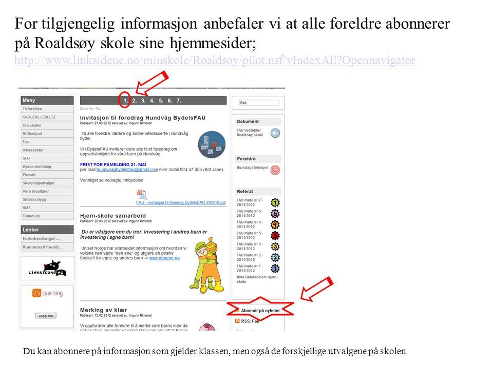 For tilgjengelig informasjon anbefaler vi at alle foreldre abonnerer på Roaldsøy skole sine hjemmesider; http://www.linksidene.no/minskole/Roaldsoy/pilot.nsf/vIndexAll?Opennavigator http://www.linksidene.no/minskole/Roaldsoy/pilot.nsf/vIndexAll?Opennavigator Du kan abonnere på informasjon som gjelder klassen, men også de forskjellige utvalgene på skolen