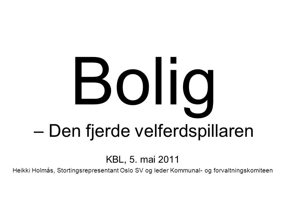 Bolig – Den fjerde velferdspillaren KBL, 5. mai 2011 Heikki Holmås, Stortingsrepresentant Oslo SV og leder Kommunal- og forvaltningskomiteen