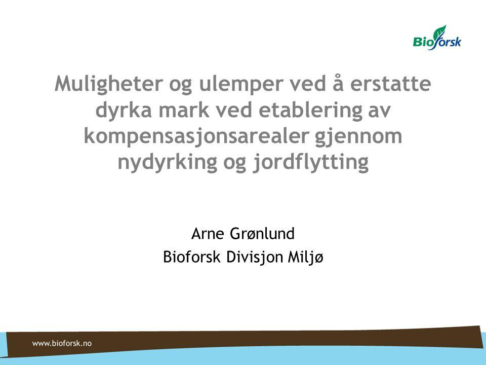 Muligheter og ulemper ved å erstatte dyrka mark ved etablering av kompensasjonsarealer gjennom nydyrking og jordflytting Arne Grønlund Bioforsk Divisj
