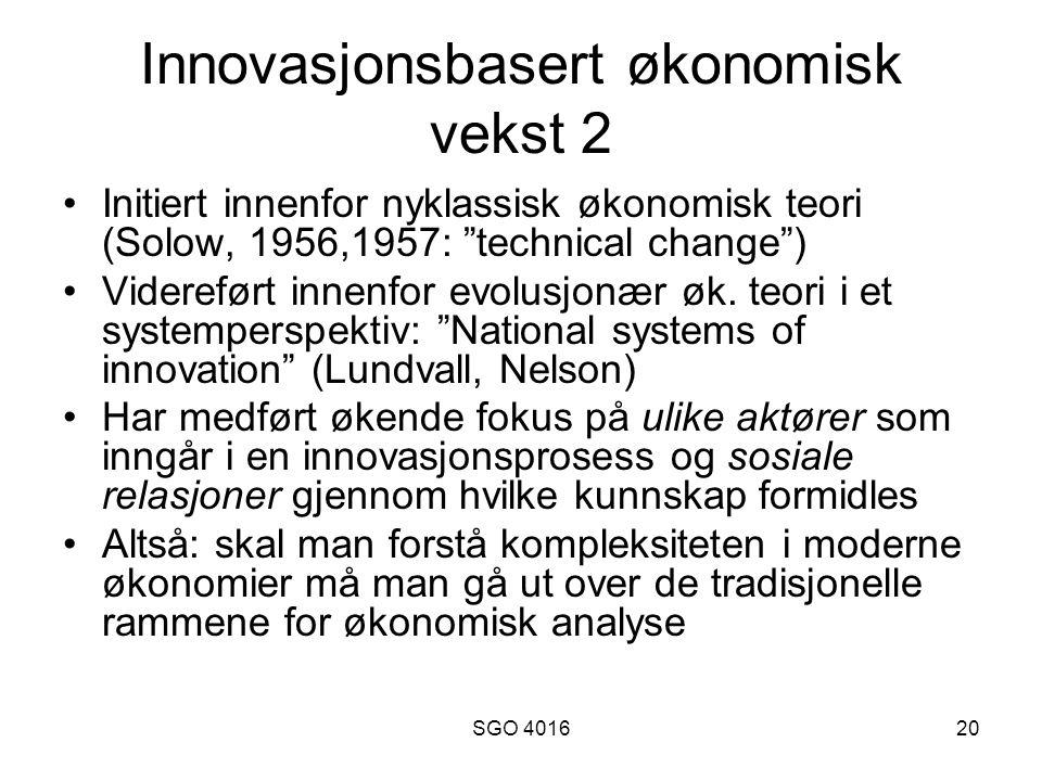 SGO 401620 Innovasjonsbasert økonomisk vekst 2 Initiert innenfor nyklassisk økonomisk teori (Solow, 1956,1957: technical change ) Videreført innenfor evolusjonær øk.