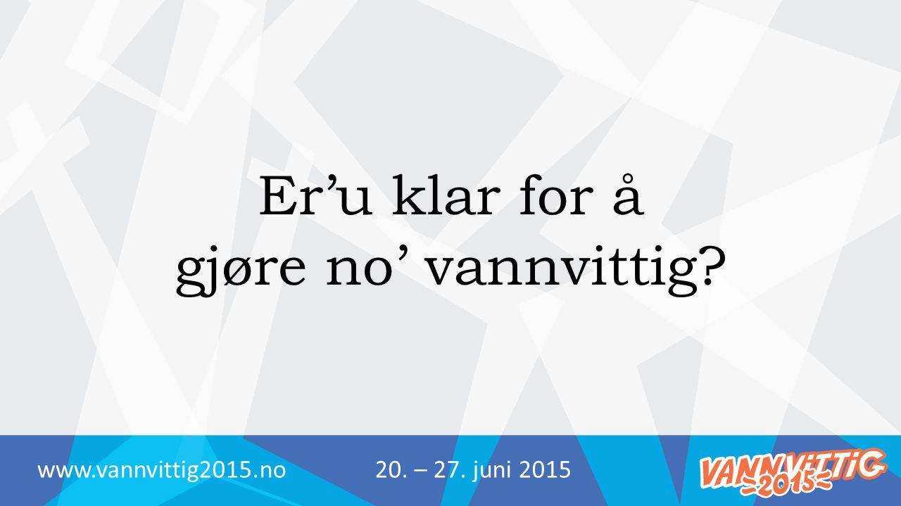 Er'u klar for å gjøre no' vannvittig? www.vannvittig2015.no20. – 27. juni 2015