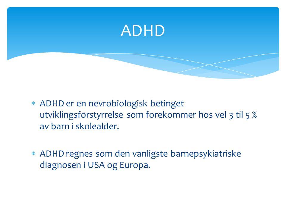  ADHD er en nevrobiologisk betinget utviklingsforstyrrelse som forekommer hos vel 3 til 5 % av barn i skolealder.  ADHD regnes som den vanligste bar