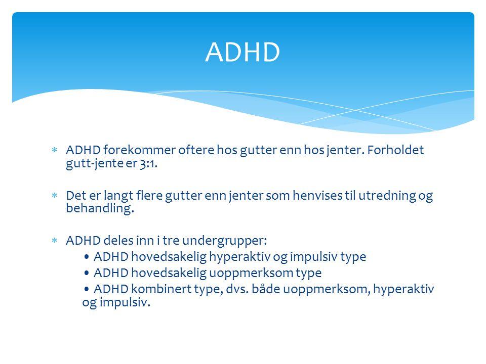  ADHD forekommer oftere hos gutter enn hos jenter. Forholdet gutt-jente er 3:1.  Det er langt flere gutter enn jenter som henvises til utredning og
