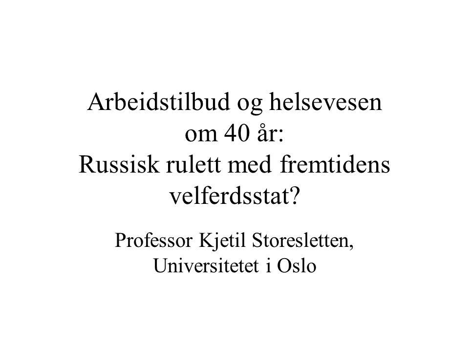 Arbeidstilbud og helsevesen om 40 år: Russisk rulett med fremtidens velferdsstat? Professor Kjetil Storesletten, Universitetet i Oslo