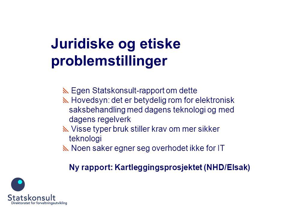 Juridiske og etiske problemstillinger  Egen Statskonsult-rapport om dette  Hovedsyn: det er betydelig rom for elektronisk saksbehandling med dagens