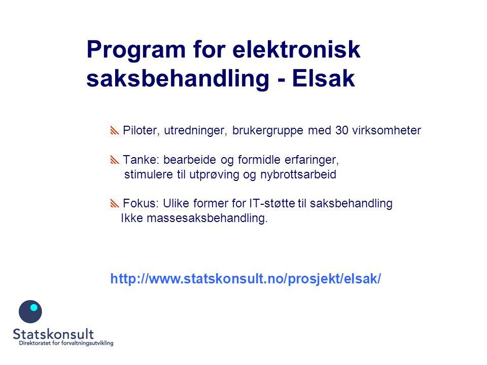 Program for elektronisk saksbehandling - Elsak  Piloter, utredninger, brukergruppe med 30 virksomheter  Tanke: bearbeide og formidle erfaringer, stimulere til utprøving og nybrottsarbeid  Fokus: Ulike former for IT-støtte til saksbehandling Ikke massesaksbehandling.