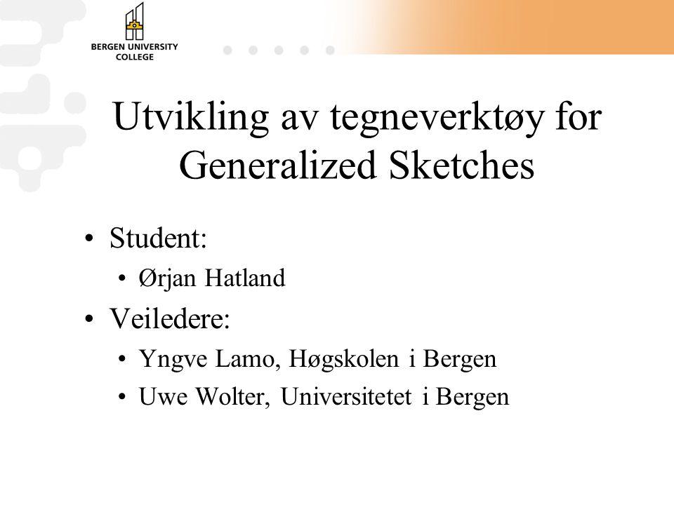 Utvikling av tegneverktøy for Generalized Sketches Student: Ørjan Hatland Veiledere: Yngve Lamo, Høgskolen i Bergen Uwe Wolter, Universitetet i Bergen