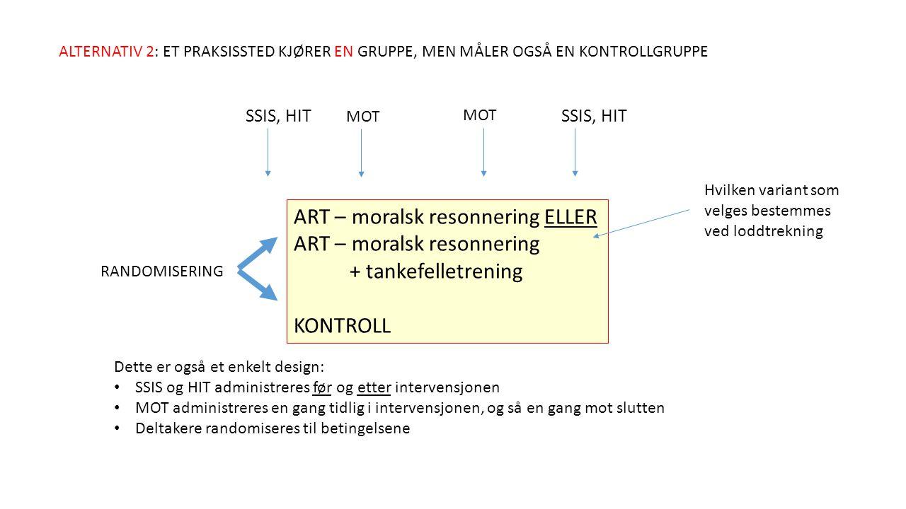 ART – moralsk resonnering ELLER ART – moralsk resonnering + tankefelletrening KONTROLL ALTERNATIV 2: ET PRAKSISSTED KJØRER EN GRUPPE, MEN MÅLER OGSÅ EN KONTROLLGRUPPE RANDOMISERING SSIS, HIT MOT Dette er også et enkelt design: SSIS og HIT administreres før og etter intervensjonen MOT administreres en gang tidlig i intervensjonen, og så en gang mot slutten Deltakere randomiseres til betingelsene Hvilken variant som velges bestemmes ved loddtrekning
