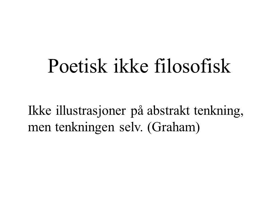 Poetisk ikke filosofisk Ikke illustrasjoner på abstrakt tenkning, men tenkningen selv. (Graham)
