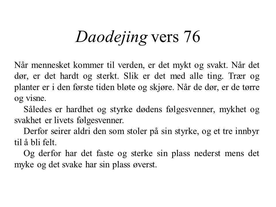 Daodejing vers 76 Når mennesket kommer til verden, er det mykt og svakt. Når det dør, er det hardt og sterkt. Slik er det med alle ting. Trær og plant