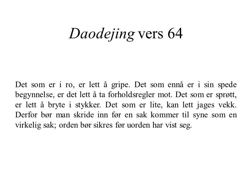 Daodejing vers 64 Det som er i ro, er lett å gripe. Det som ennå er i sin spede begynnelse, er det lett å ta forholdsregler mot. Det som er sprøtt, er