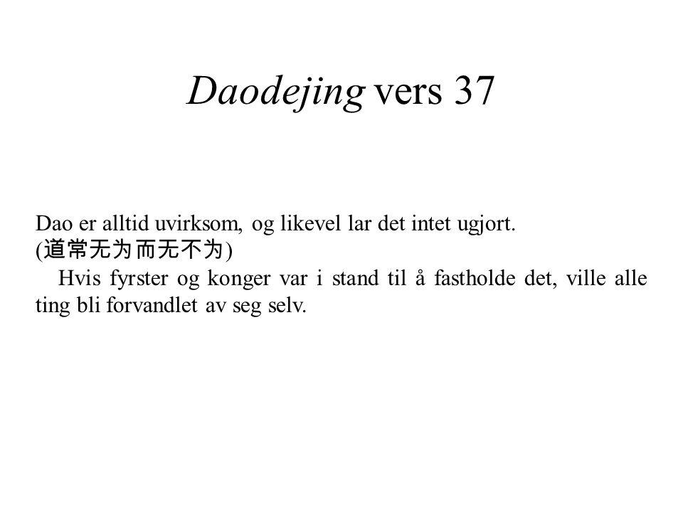 Daodejing vers 37 Dao er alltid uvirksom, og likevel lar det intet ugjort. ( 道常无为而无不为 ) Hvis fyrster og konger var i stand til å fastholde det, ville