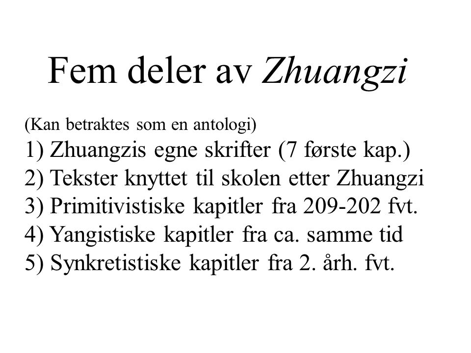 Fem deler av Zhuangzi (Kan betraktes som en antologi) 1) Zhuangzis egne skrifter (7 første kap.) 2) Tekster knyttet til skolen etter Zhuangzi 3) Primi