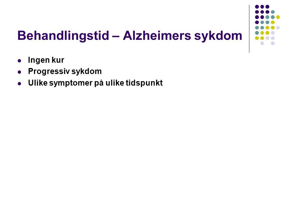 Behandlingstid – Alzheimers sykdom Ingen kur Progressiv sykdom Ulike symptomer på ulike tidspunkt