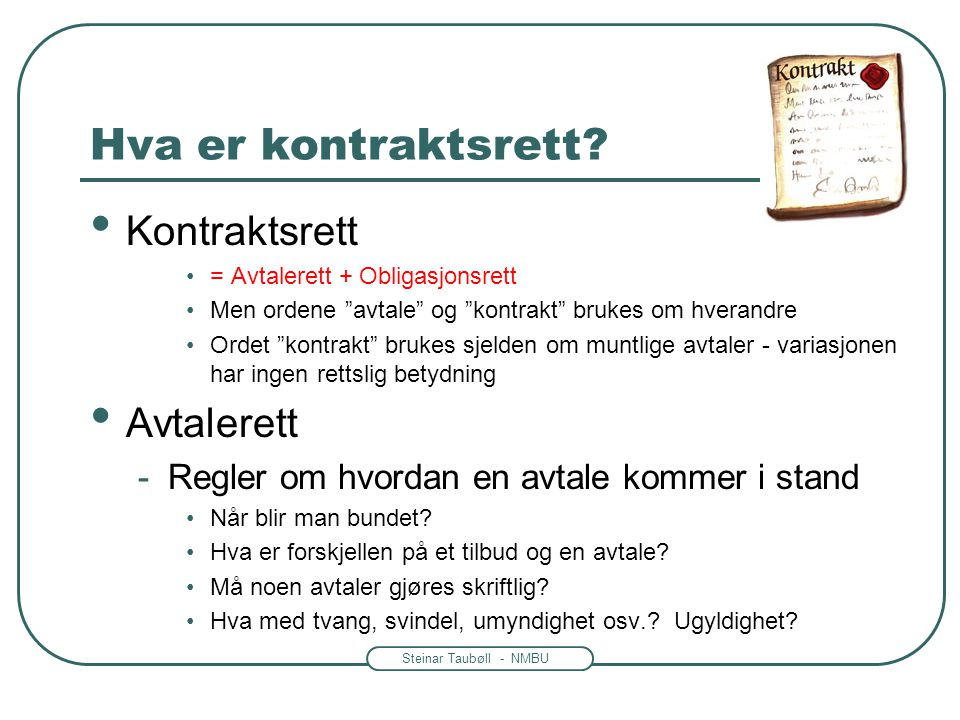 """Steinar Taubøll - NMBU Hva er kontraktsrett? Kontraktsrett = Avtalerett + Obligasjonsrett Men ordene """"avtale"""" og """"kontrakt"""" brukes om hverandre Ordet"""