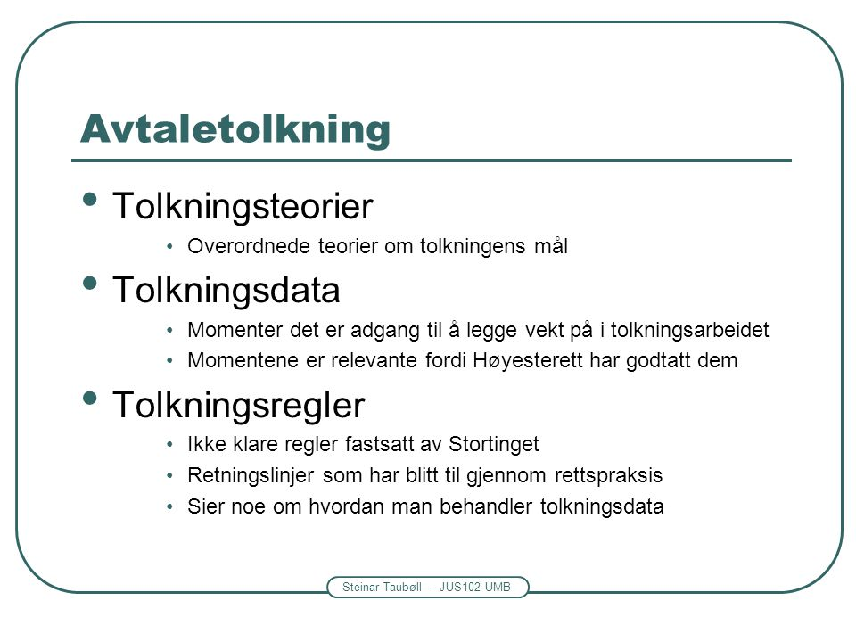 Steinar Taubøll - JUS102 UMB Avtaletolkning Tolkningsteorier Overordnede teorier om tolkningens mål Tolkningsdata Momenter det er adgang til å legge v