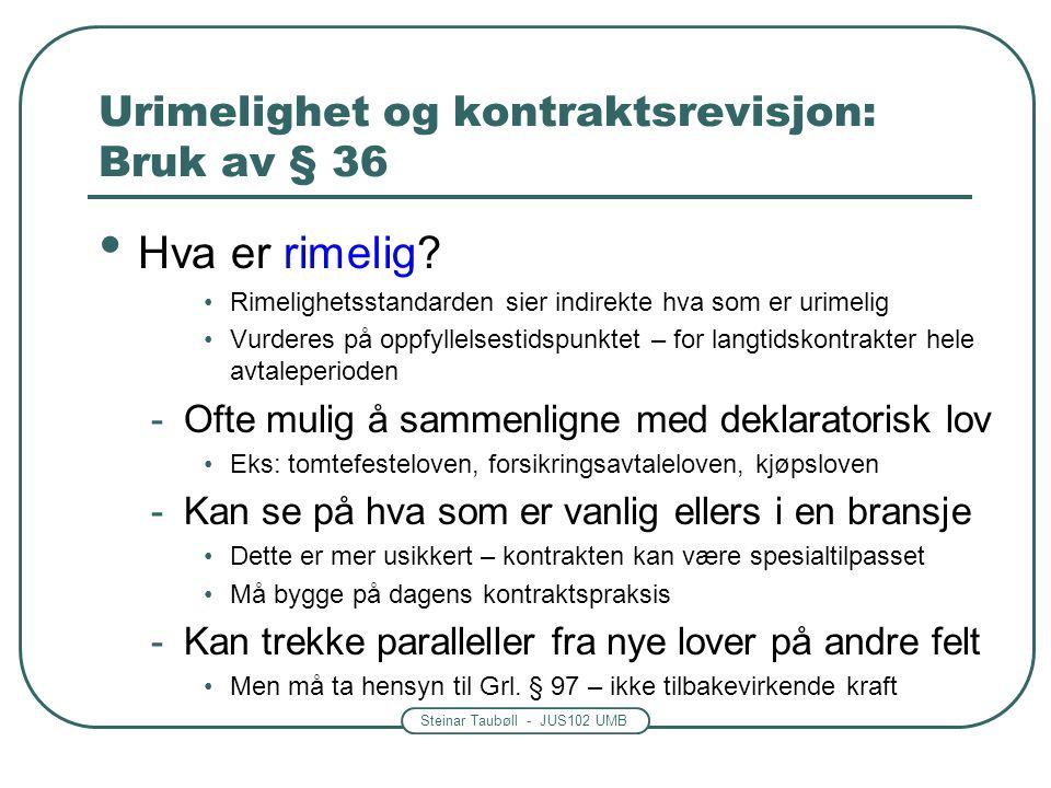 Steinar Taubøll - JUS102 UMB Urimelighet og kontraktsrevisjon: Bruk av § 36 Hva er rimelig? Rimelighetsstandarden sier indirekte hva som er urimelig V