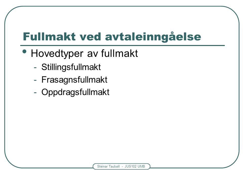 Steinar Taubøll - JUS102 UMB Fullmakt ved avtaleinngåelse Hovedtyper av fullmakt -Stillingsfullmakt -Frasagnsfullmakt -Oppdragsfullmakt