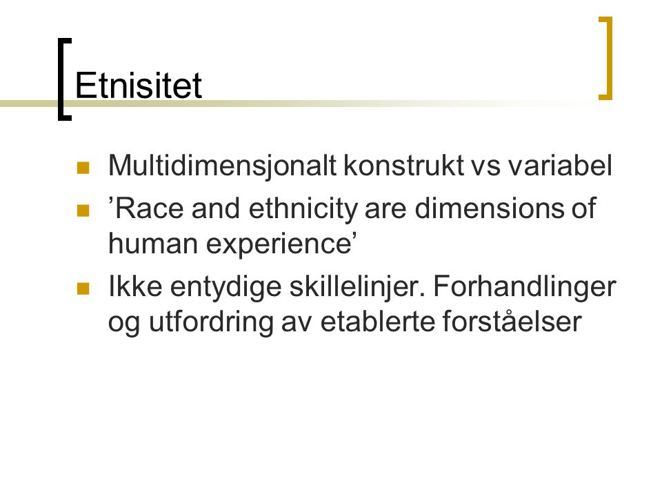 Etnisitet Multidimensjonalt konstrukt vs variabel 'Race and ethnicity are dimensions of human experience' Ikke entydige skillelinjer.