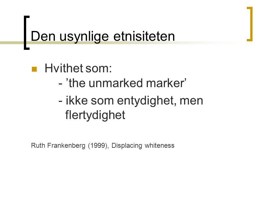 Den usynlige etnisiteten Hvithet som: - 'the unmarked marker' - ikke som entydighet, men flertydighet Ruth Frankenberg (1999), Displacing whiteness