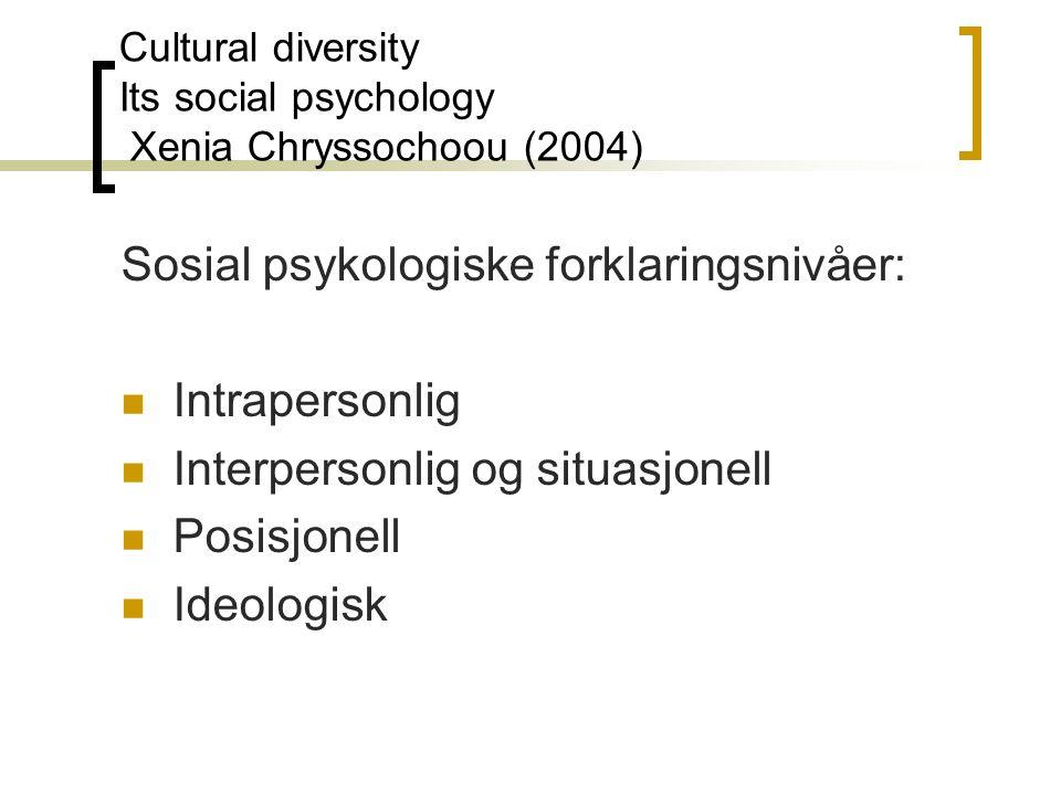 Cultural diversity Its social psychology Xenia Chryssochoou (2004) Sosial psykologiske forklaringsnivåer: Intrapersonlig Interpersonlig og situasjonell Posisjonell Ideologisk