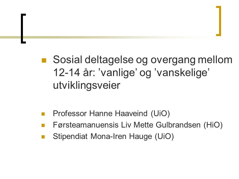 Sosial deltagelse og overgang mellom 12-14 år: 'vanlige' og 'vanskelige' utviklingsveier Professor Hanne Haaveind (UiO) Førsteamanuensis Liv Mette Gulbrandsen (HiO) Stipendiat Mona-Iren Hauge (UiO)