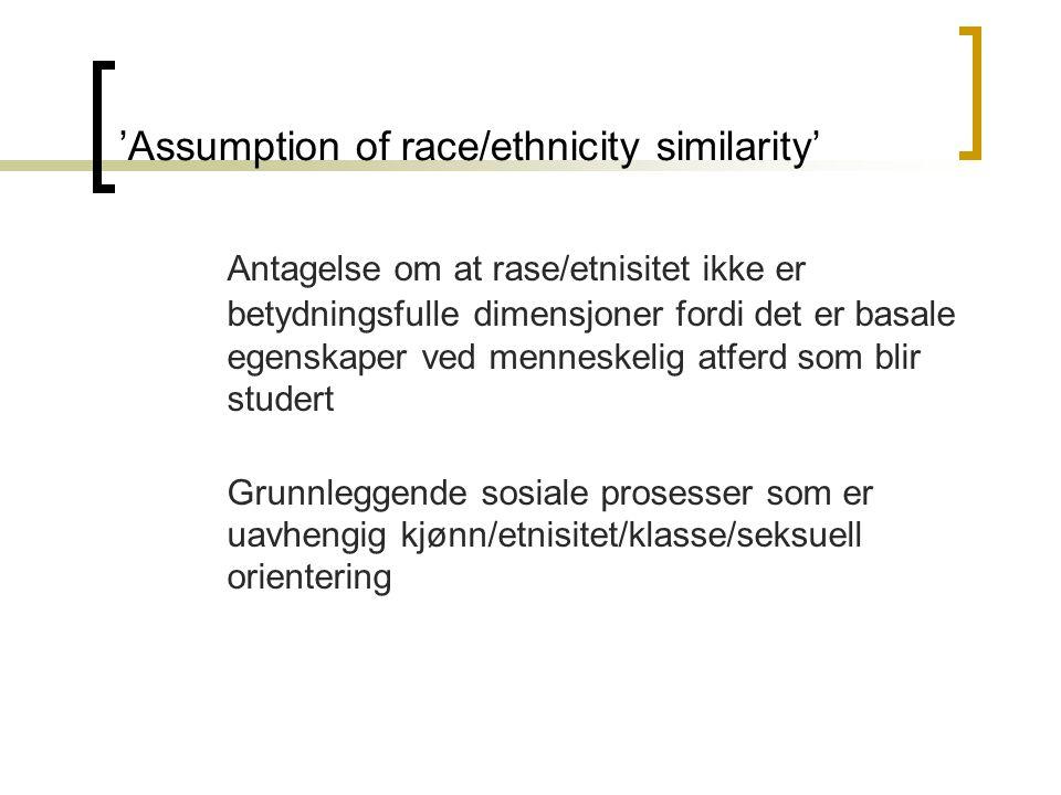 'Assumption of race/ethnicity similarity' Antagelse om at rase/etnisitet ikke er betydningsfulle dimensjoner fordi det er basale egenskaper ved menneskelig atferd som blir studert Grunnleggende sosiale prosesser som er uavhengig kjønn/etnisitet/klasse/seksuell orientering