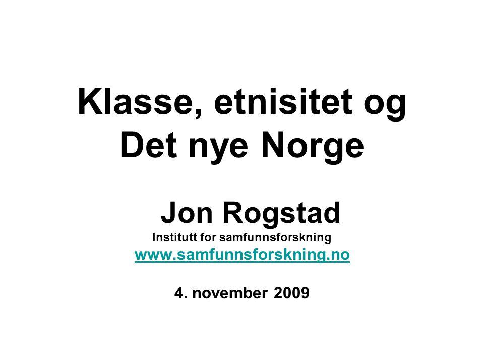 Klasse, etnisitet og Det nye Norge Jon Rogstad Institutt for samfunnsforskning www.samfunnsforskning.no 4. november 2009