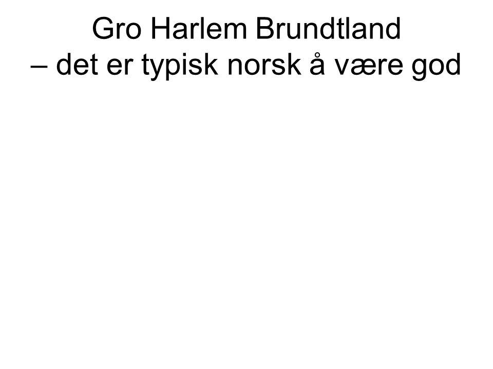 Gro Harlem Brundtland – det er typisk norsk å være god