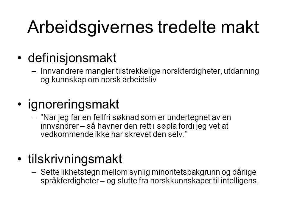 Arbeidsgivernes tredelte makt definisjonsmakt –Innvandrere mangler tilstrekkelige norskferdigheter, utdanning og kunnskap om norsk arbeidsliv ignoreringsmakt – Når jeg får en feilfri søknad som er undertegnet av en innvandrer – så havner den rett i søpla fordi jeg vet at vedkommende ikke har skrevet den selv. tilskrivningsmakt –Sette likhetstegn mellom synlig minoritetsbakgrunn og dårlige språkferdigheter – og slutte fra norskkunnskaper til intelligens.